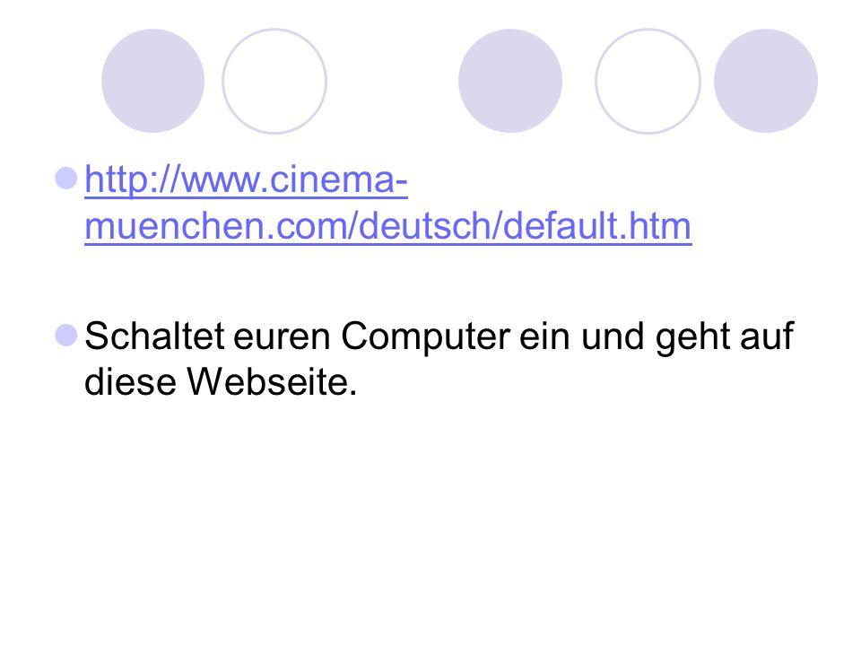 http://www.cinema- muenchen.com/deutsch/default.htm http://www.cinema- muenchen.com/deutsch/default.htm Schaltet euren Computer ein und geht auf diese Webseite.