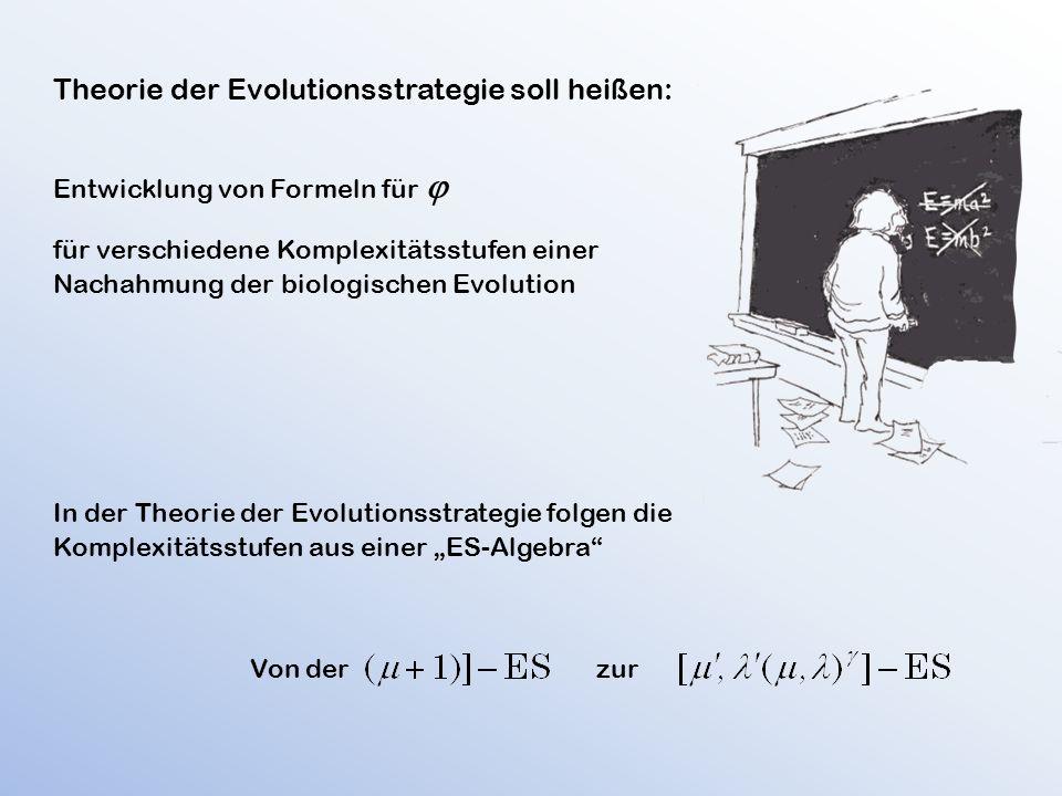 """Theorie der Evolutionsstrategie soll heißen: Entwicklung von Formeln für  für verschiedene Komplexitätsstufen einer Nachahmung der biologischen Evolution In der Theorie der Evolutionsstrategie folgen die Komplexitätsstufen aus einer """"ES-Algebra Von der zur"""