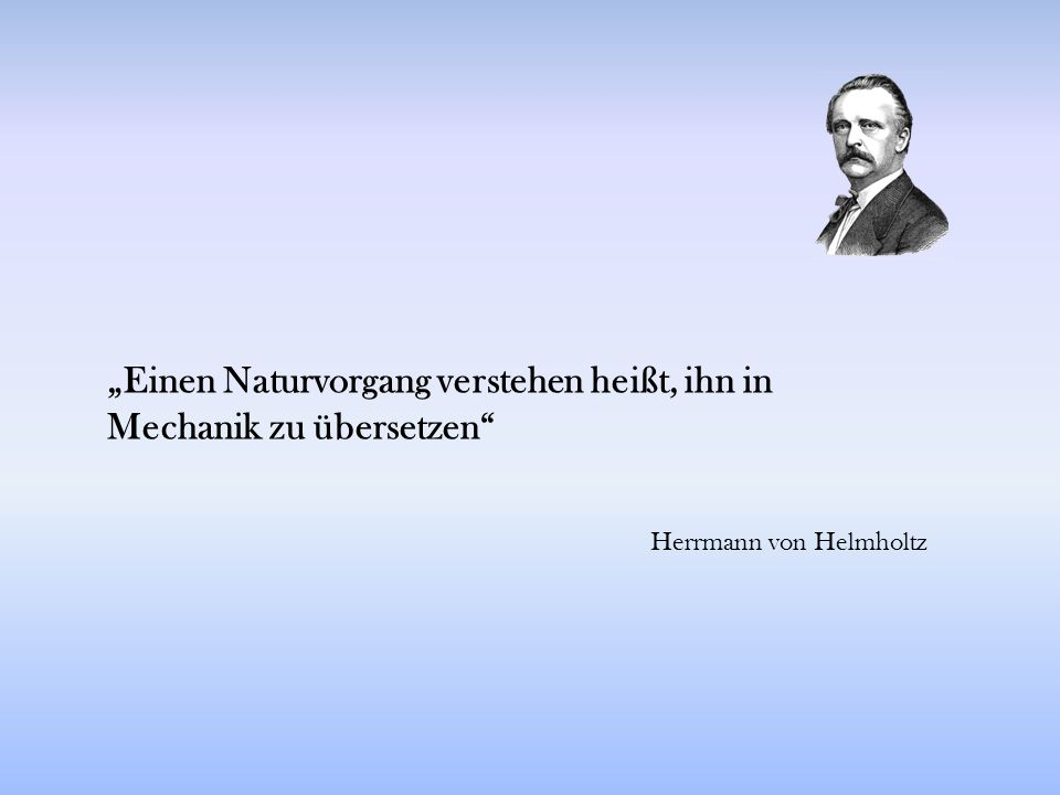 """""""Einen Naturvorgang verstehen heißt, ihn in Mechanik zu übersetzen"""" Herrmann von Helmholtz"""
