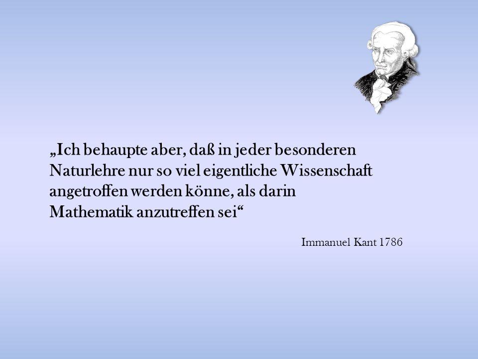 """""""Ich behaupte aber, daß in jeder besonderen Naturlehre nur so viel eigentliche Wissenschaft angetroffen werden könne, als darin Mathematik anzutreffen sei Immanuel Kant 1786"""