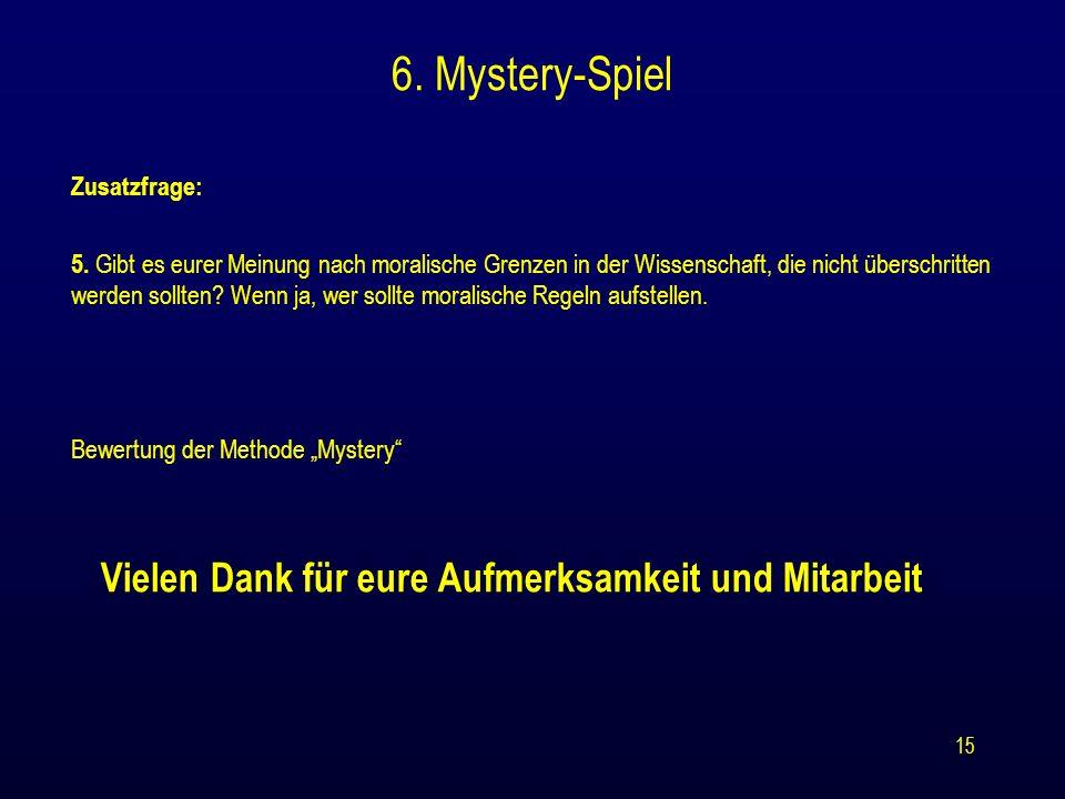 15 6. Mystery-Spiel Zusatzfrage: 5. Gibt es eurer Meinung nach moralische Grenzen in der Wissenschaft, die nicht überschritten werden sollten? Wenn ja
