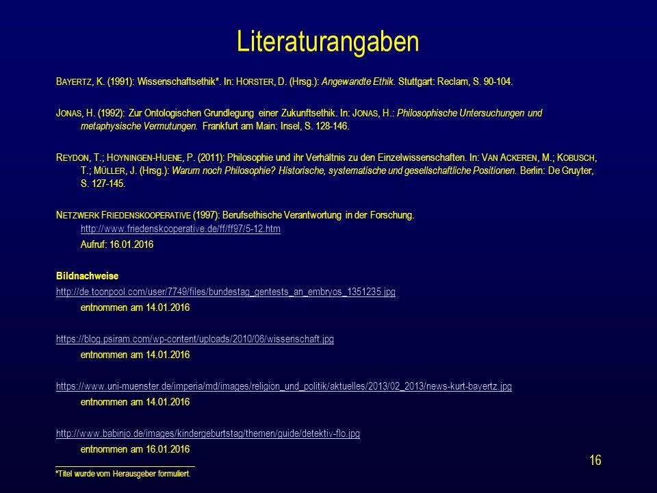 Literaturangaben B AYERTZ, K. (1991): Wissenschaftsethik*. In: H ORSTER, D. (Hrsg.): Angewandte Ethik. Stuttgart: Reclam, S. 90-104. J ONAS, H. (1992)