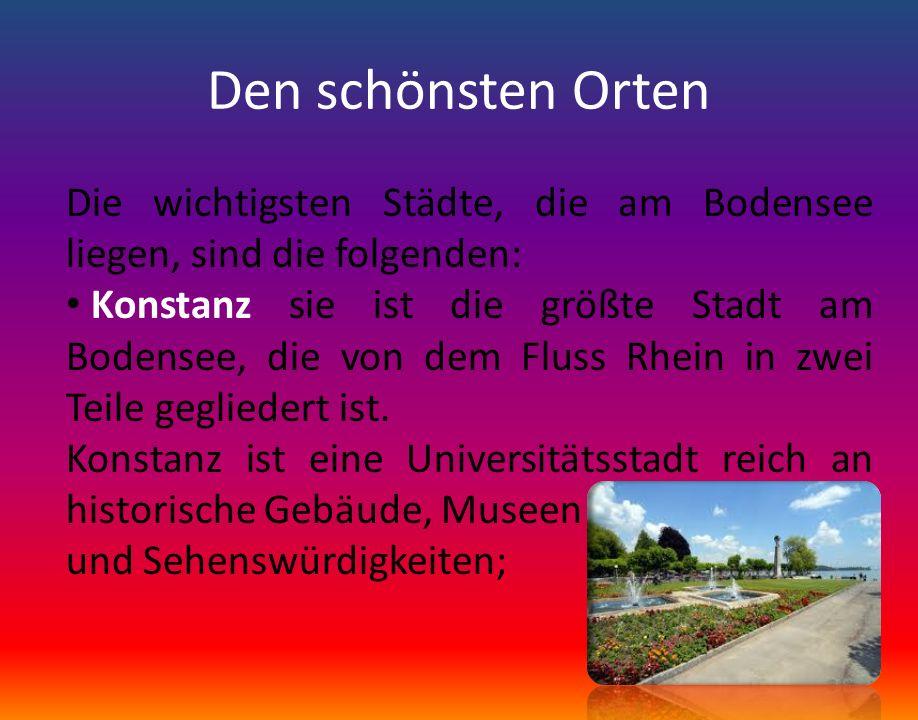 Den schönsten Orten Die wichtigsten Städte, die am Bodensee liegen, sind die folgenden: Konstanz sie ist die größte Stadt am Bodensee, die von dem Flu