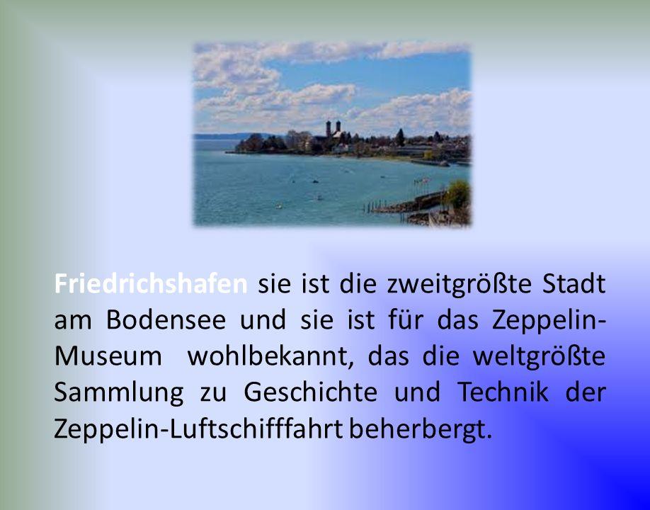 Friedrichshafen sie ist die zweitgrößte Stadt am Bodensee und sie ist für das Zeppelin- Museum wohlbekannt, das die weltgrößte Sammlung zu Geschichte