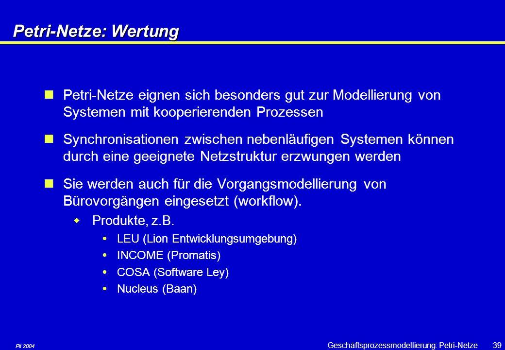 Pli 2004 Geschäftsprozessmodellierung: Petri-Netze38 Petri-Netze: Wertung Vorteile +bestehen aus wenigen und einfachen Elementen +sind grafisch gut darstellbar +Marken erlauben eine gute Visualisierung des jeweiligen Systemzustands +besitzen ein solides theoretisches Fundament +können – im beschränkten Rahmen – analysiert und simuliert werden +einziges weit verbreitetes Basiskonzept zur Modellierung kooperierender Prozesse Nachteile –Für die Praxis sind höhere Petri-Netze nötig, aber keine einheitliche Notation –Petri-Netze sind mit anderen Basiskonzepten bisher nicht kombiniert worden, d.h.