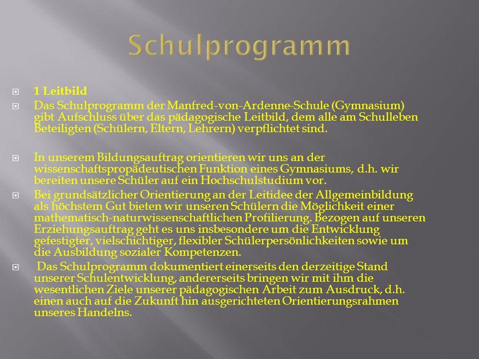 Schulprogramm  1 Leitbild  Das Schulprogramm der Manfred-von-Ardenne-Schule (Gymnasium) gibt Aufschluss über das pädagogische Leitbild, dem alle am Schulleben Beteiligten (Schülern, Eltern, Lehrern) verpflichtet sind.