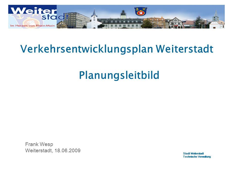 Verkehrsentwicklungsplan Weiterstadt Frank Wesp Weiterstadt, 18.06.2009 Planungsleitbild Stadt Weiterstadt Technische Verwaltung