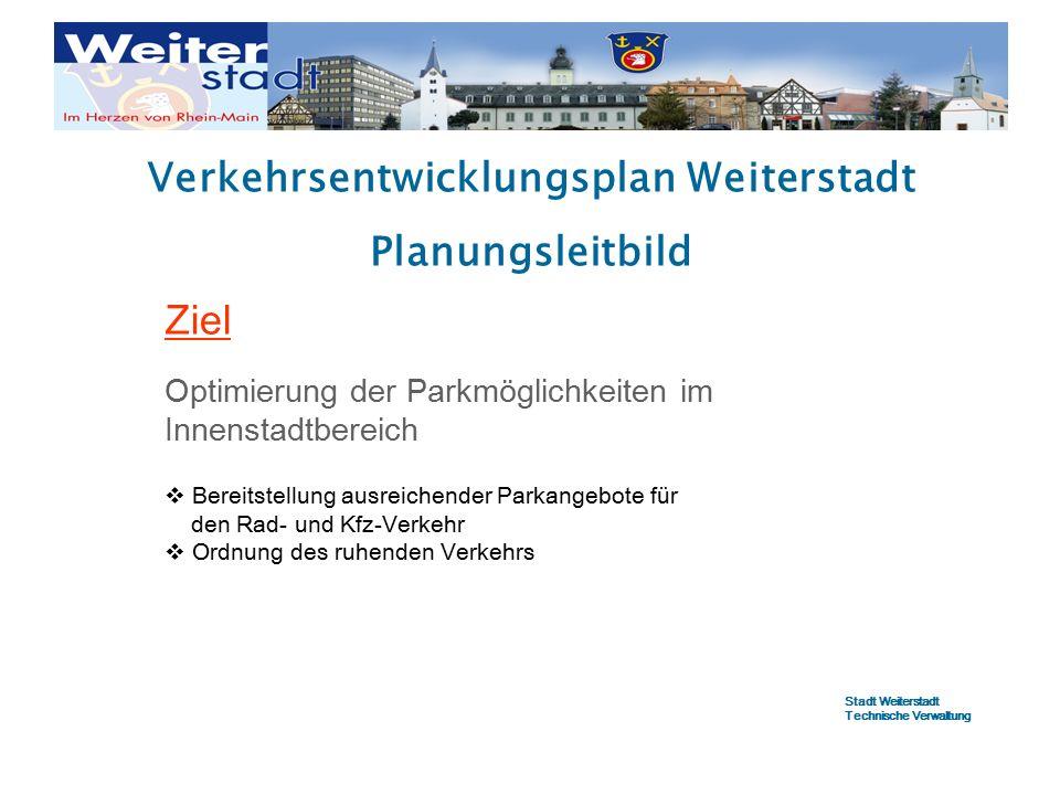 Verkehrsentwicklungsplan Weiterstadt Planungsleitbild Ziel Optimierung der Parkmöglichkeiten im Innenstadtbereich  Bereitstellung ausreichender Parkangebote für den Rad- und Kfz-Verkehr  Ordnung des ruhenden Verkehrs Stadt Weiterstadt Technische Verwaltung