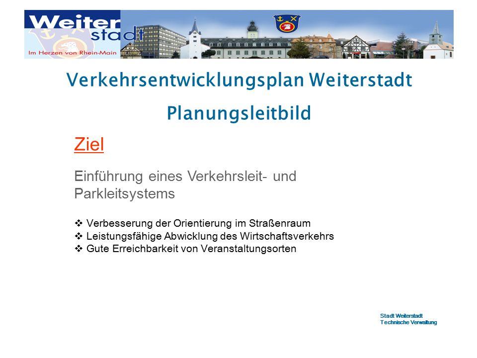 Verkehrsentwicklungsplan Weiterstadt Planungsleitbild Ziel Einführung eines Verkehrsleit- und Parkleitsystems  Verbesserung der Orientierung im Straßenraum  Leistungsfähige Abwicklung des Wirtschaftsverkehrs  Gute Erreichbarkeit von Veranstaltungsorten Stadt Weiterstadt Technische Verwaltung