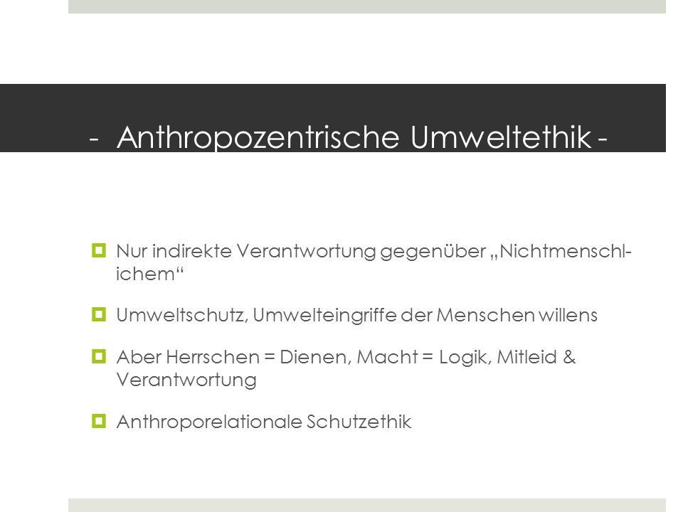"""- Anthropozentrische Umweltethik -  Nur indirekte Verantwortung gegenüber """"Nichtmenschl- ichem""""  Umweltschutz, Umwelteingriffe der Menschen willens"""
