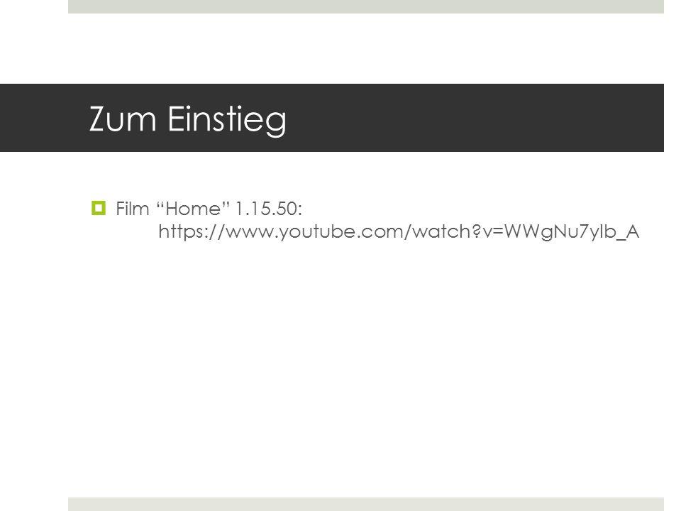"Zum Einstieg  Film ""Home"" 1.15.50: https://www.youtube.com/watch?v=WWgNu7yIb_A"