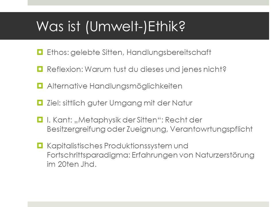 Was ist (Umwelt-)Ethik?  Ethos: gelebte Sitten, Handlungsbereitschaft  Reflexion: Warum tust du dieses und jenes nicht?  Alternative Handlungsmögli