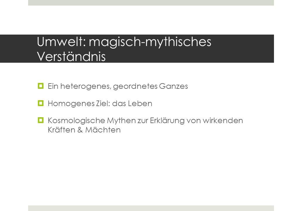 Umwelt: magisch-mythisches Verständnis  Ein heterogenes, geordnetes Ganzes  Homogenes Ziel: das Leben  Kosmologische Mythen zur Erklärung von wirke