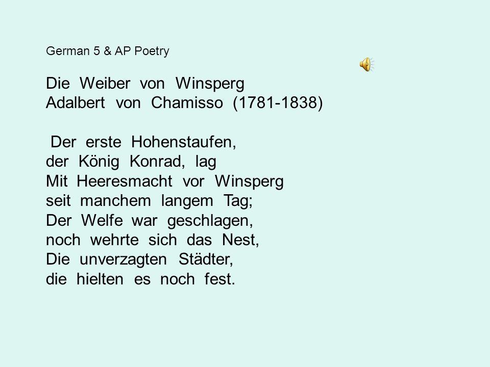 German 5 & AP Poetry Die Weiber von Winsperg Adalbert von Chamisso (1781-1838) Der erste Hohenstaufen, der König Konrad, lag Mit Heeresmacht vor Winsperg seit manchem langem Tag; Der Welfe war geschlagen, noch wehrte sich das Nest, Die unverzagten Städter, die hielten es noch fest.