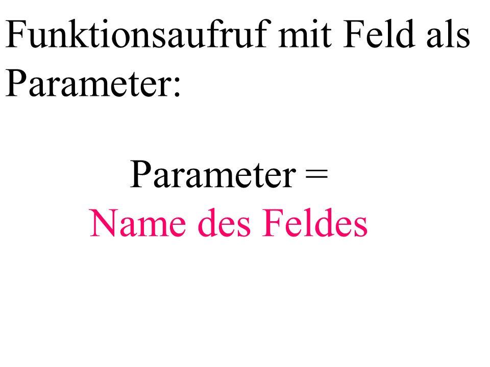 Funktionsaufruf mit Feld als Parameter: Parameter = Name des Feldes