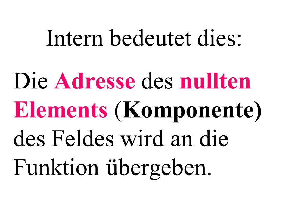 Intern bedeutet dies: Die Adresse des nullten Elements (Komponente) des Feldes wird an die Funktion übergeben.