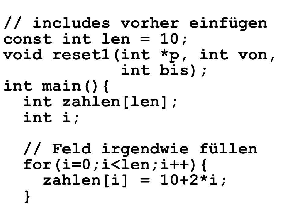 // includes vorher einfügen const int len = 10; void reset1(int *p, int von, int bis); int main(){ int zahlen[len]; int i; // Feld irgendwie füllen for(i=0;i<len;i++){ zahlen[i] = 10+2*i; }