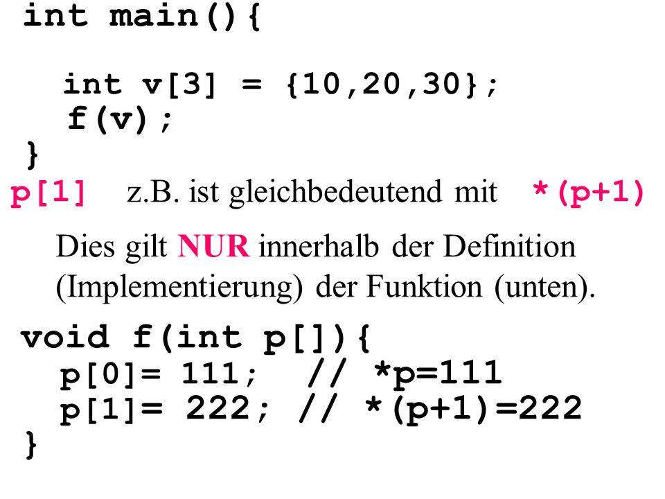 int main(){ int v[3] = {10,20,30}; f(v); } void f(int p[]){ p[0]= 111; // *p=111 p[1] = 222; // *(p+1)=222 } p[1]*(p+1) z.B.