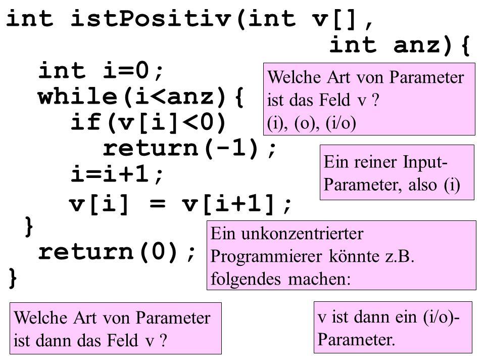 int istPositiv(int v[], int anz){ int i=0; while(i<anz){ if(v[i]<0) return(-1); i=i+1; } return(0); } Welche Art von Parameter ist das Feld v ? (i), (