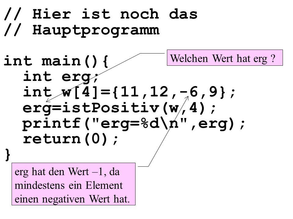 // Hier ist noch das // Hauptprogramm int main(){ int erg; int w[4]={11,12,-6,9}; erg=istPositiv(w,4); printf( erg=%d\n ,erg); return(0); } Welchen Wert hat erg .