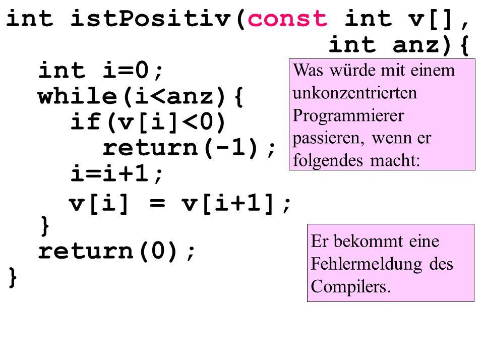 int istPositiv(const int v[], int anz){ int i=0; while(i<anz){ if(v[i]<0) return(-1); i=i+1; } return(0); } Was würde mit einem unkonzentrierten Programmierer passieren, wenn er folgendes macht: v[i] = v[i+1]; Er bekommt eine Fehlermeldung des Compilers.
