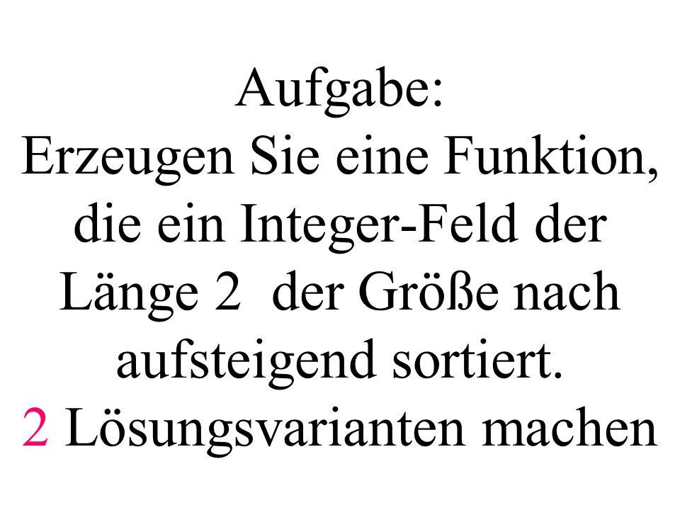 Aufgabe: Erzeugen Sie eine Funktion, die ein Integer-Feld der Länge 2 der Größe nach aufsteigend sortiert. 2 Lösungsvarianten machen