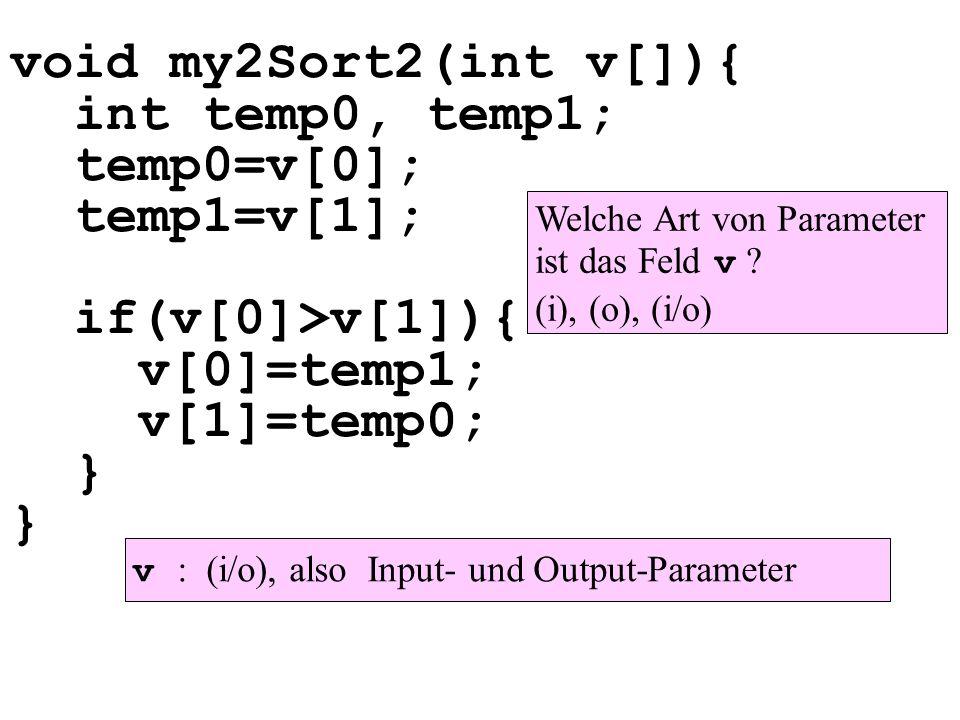 void my2Sort2(int v[]){ int temp0, temp1; temp0=v[0]; temp1=v[1]; if(v[0]>v[1]){ v[0]=temp1; v[1]=temp0; } } Welche Art von Parameter ist das Feld v ?