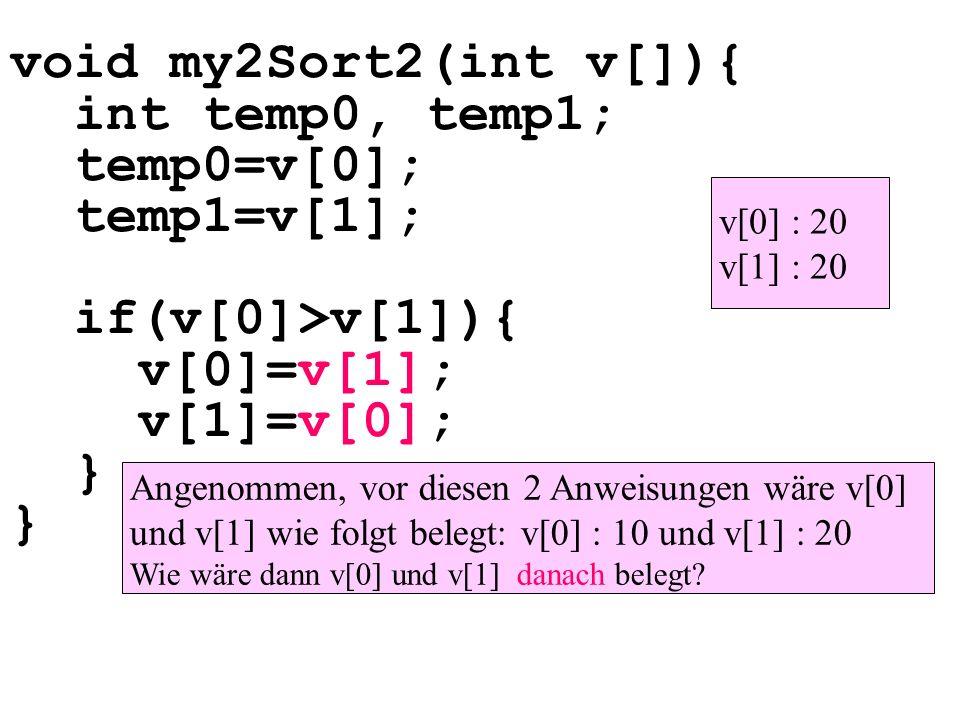 void my2Sort2(int v[]){ int temp0, temp1; temp0=v[0]; temp1=v[1]; if(v[0]>v[1]){ v[0]=v[1]; v[1]=v[0]; } } Angenommen, vor diesen 2 Anweisungen wäre v[0] und v[1] wie folgt belegt: v[0] : 10 und v[1] : 20 Wie wäre dann v[0] und v[1] danach belegt.