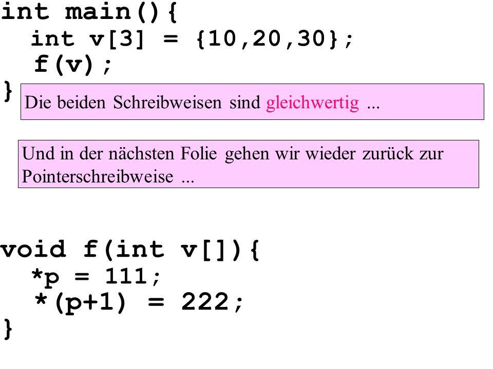 void f(int v[]){ *p = 111; *(p+1) = 222; } Die beiden Schreibweisen sind gleichwertig... int main(){ int v[3] = {10,20,30}; f(v); } Und in der nächste