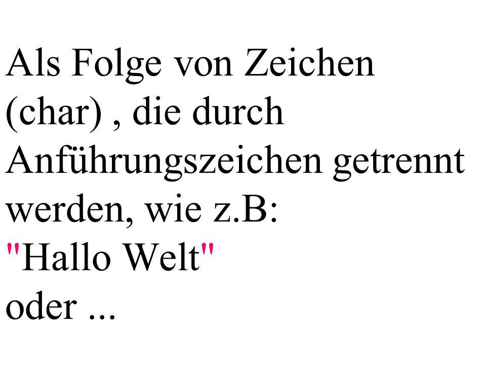 Als Folge von Zeichen (char), die durch Anführungszeichen getrennt werden, wie z.B: Hallo Welt oder...