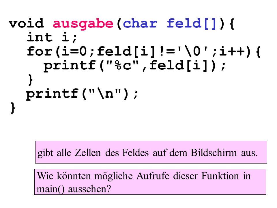 void ausgabe(char feld[]){ int i; for(i=0;feld[i]!= \0 ;i++){ printf( %c ,feld[i]); } printf( \n ); } gibt alle Zellen des Feldes auf dem Bildschirm aus.