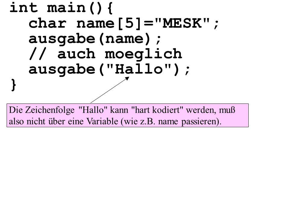 int main(){ char name[5]= MESK ; ausgabe(name); // auch moeglich ausgabe( Hallo ); } Die Zeichenfolge Hallo kann hart kodiert werden, muß also nicht über eine Variable (wie z.B.