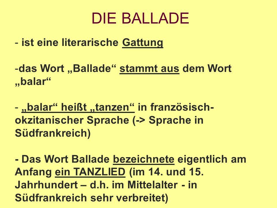 """DIE BALLADE - ist eine literarische Gattung -das Wort """"Ballade stammt aus dem Wort """"balar - """"balar heißt """"tanzen in französisch- okzitanischer Sprache (-> Sprache in Südfrankreich) - Das Wort Ballade bezeichnete eigentlich am Anfang ein TANZLIED (im 14."""
