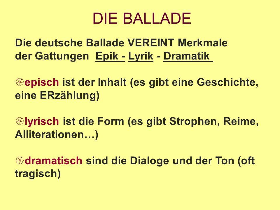 DIE BALLADE Die deutsche Ballade VEREINT Merkmale der Gattungen Epik - Lyrik - Dramatik  episch ist der Inhalt (es gibt eine Geschichte, eine ERzählung)  lyrisch ist die Form (es gibt Strophen, Reime, Alliterationen…)  dramatisch sind die Dialoge und der Ton (oft tragisch)