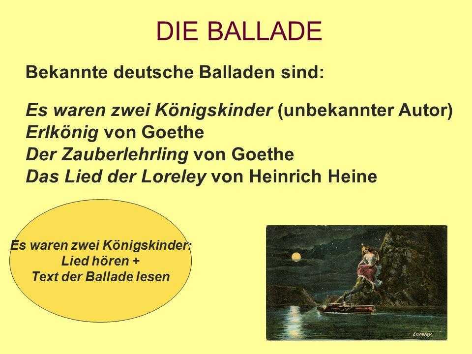 DIE BALLADE Bekannte deutsche Balladen sind: Es waren zwei Königskinder (unbekannter Autor) Erlkönig von Goethe Der Zauberlehrling von Goethe Das Lied der Loreley von Heinrich Heine Es waren zwei Königskinder: Lied hören + Text der Ballade lesen