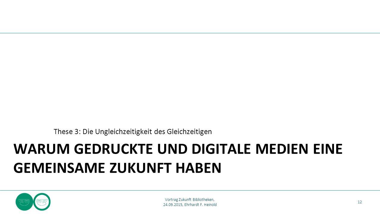 WARUM GEDRUCKTE UND DIGITALE MEDIEN EINE GEMEINSAME ZUKUNFT HABEN These 3: Die Ungleichzeitigkeit des Gleichzeitigen 12 Vortrag Zukunft Bibliotheken, 24.09.2015, Ehrhardt F.