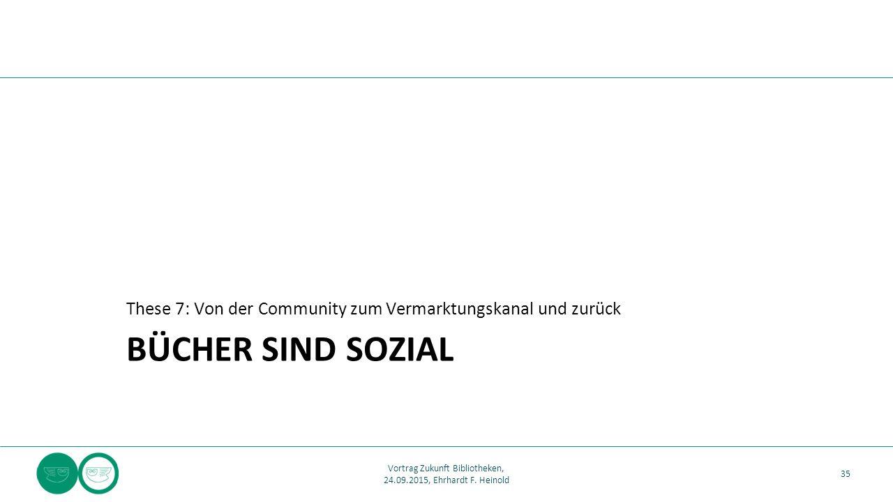 BÜCHER SIND SOZIAL These 7: Von der Community zum Vermarktungskanal und zurück 35 Vortrag Zukunft Bibliotheken, 24.09.2015, Ehrhardt F. Heinold