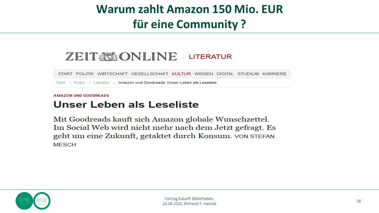 Warum zahlt Amazon 150 Mio. EUR für eine Community ? 36 Vortrag Zukunft Bibliotheken, 24.09.2015, Ehrhardt F. Heinold