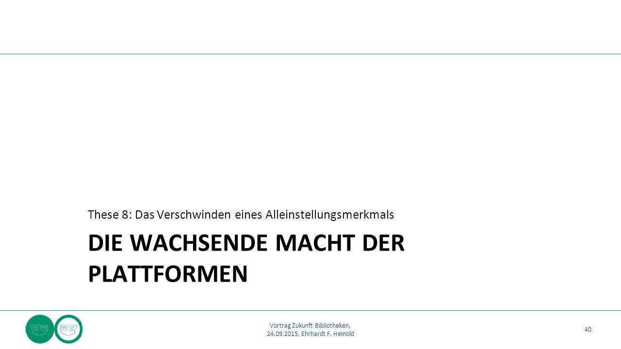 DIE WACHSENDE MACHT DER PLATTFORMEN These 8: Das Verschwinden eines Alleinstellungsmerkmals 40 Vortrag Zukunft Bibliotheken, 24.09.2015, Ehrhardt F.