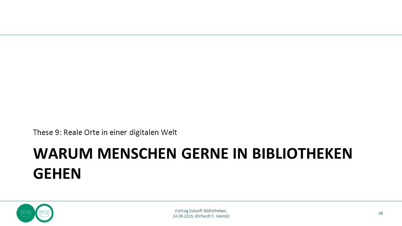 WARUM MENSCHEN GERNE IN BIBLIOTHEKEN GEHEN These 9: Reale Orte in einer digitalen Welt 48 Vortrag Zukunft Bibliotheken, 24.09.2015, Ehrhardt F. Heinol
