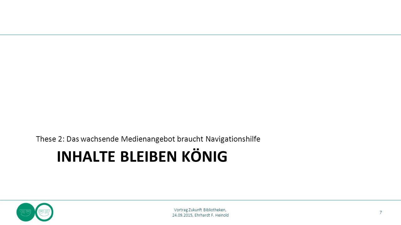 INHALTE BLEIBEN KÖNIG These 2: Das wachsende Medienangebot braucht Navigationshilfe 7 Vortrag Zukunft Bibliotheken, 24.09.2015, Ehrhardt F. Heinold