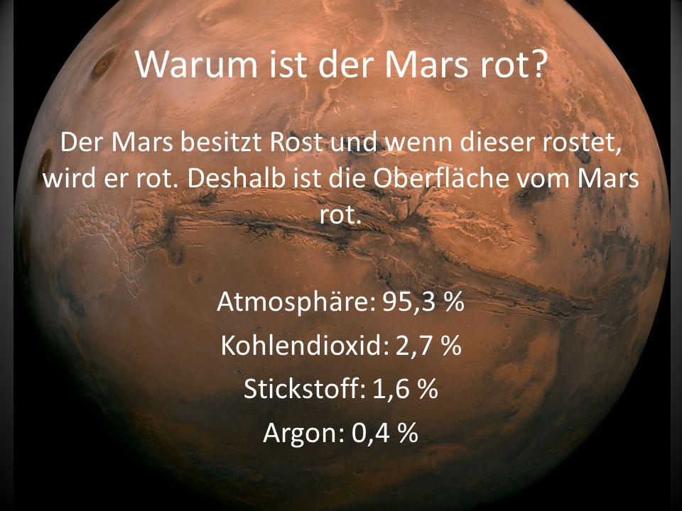 Warum ist der Mars rot? Der Mars besitzt Rost und wenn dieser rostet, wird er rot. Deshalb ist die Oberfläche vom Mars rot. Atmosphäre: 95,3 % Kohlend