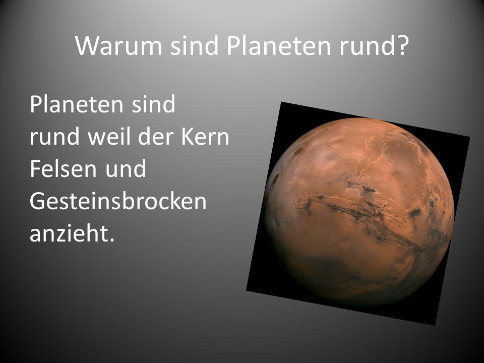Warum sind Planeten rund? Planeten sind rund weil der Kern Felsen und Gesteinsbrocken anzieht.