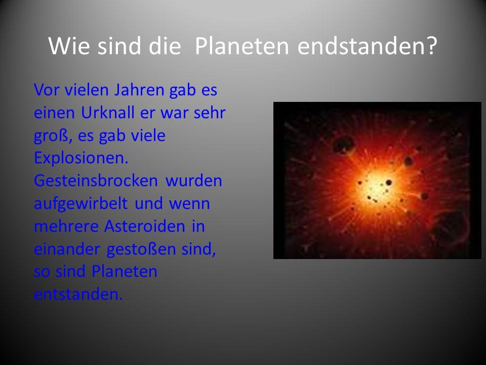 Wie sind die Planeten endstanden? Vor vielen Jahren gab es einen Urknall er war sehr groß, es gab viele Explosionen. Gesteinsbrocken wurden aufgewirbe