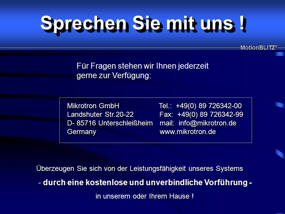 Mikrotron GmbH Tel.: +49(0) 89 726342-00 Landshuter Str.20-22 Fax: +49(0) 89 726342-99 D- 85716 Unterschleißheim mail: info@mikrotron.de Germany www.mikrotron.de Mikrotron GmbH Tel.: +49(0) 89 726342-00 Landshuter Str.20-22 Fax: +49(0) 89 726342-99 D- 85716 Unterschleißheim mail: info@mikrotron.de Germany www.mikrotron.de MotionBLITZ ® Sprechen Sie mit uns .