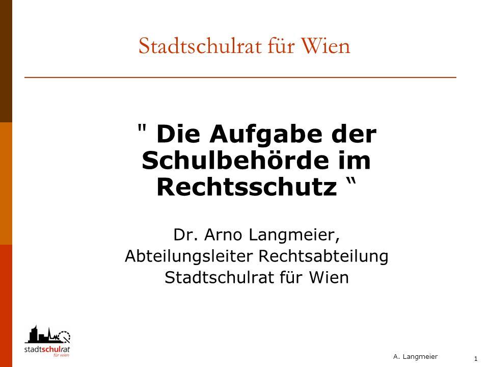 A. Langmeier 1 Stadtschulrat für Wien Die Aufgabe der Schulbehörde im Rechtsschutz Dr.