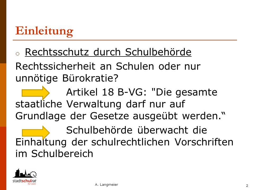 A. Langmeier 2 Einleitung o Rechtsschutz durch Schulbehörde Rechtssicherheit an Schulen oder nur unnötige Bürokratie? Artikel 18 B-VG: