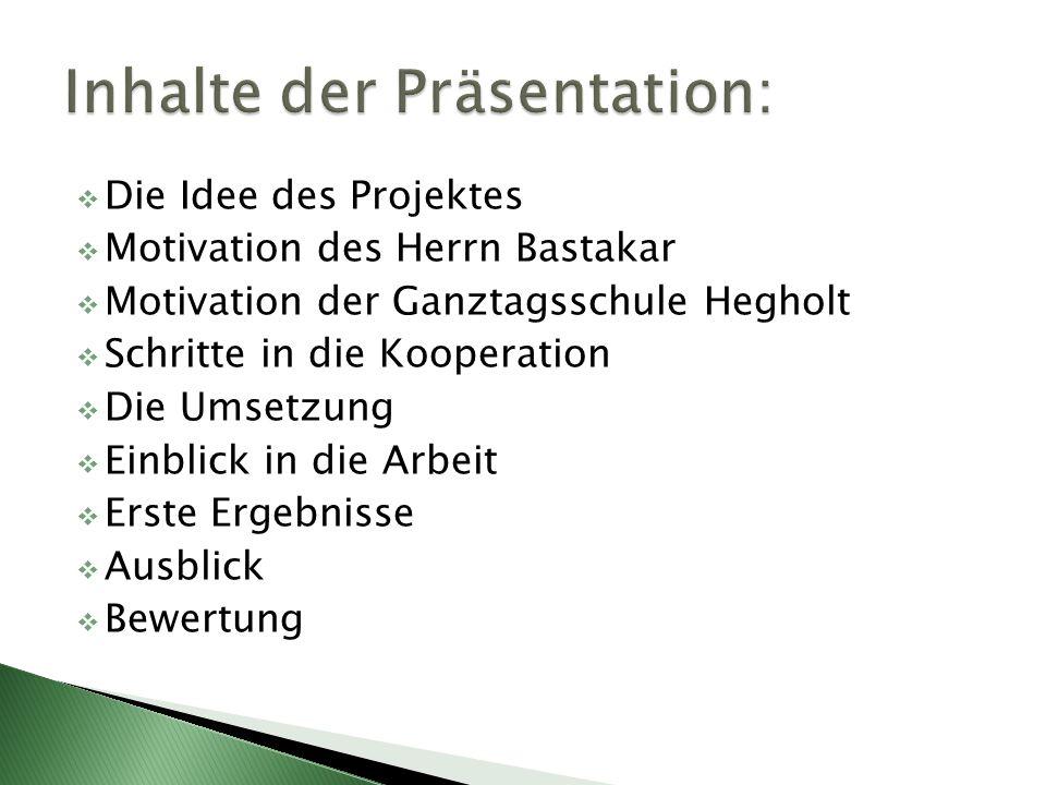  Die Idee des Projektes  Motivation des Herrn Bastakar  Motivation der Ganztagsschule Hegholt  Schritte in die Kooperation  Die Umsetzung  Einblick in die Arbeit  Erste Ergebnisse  Ausblick  Bewertung