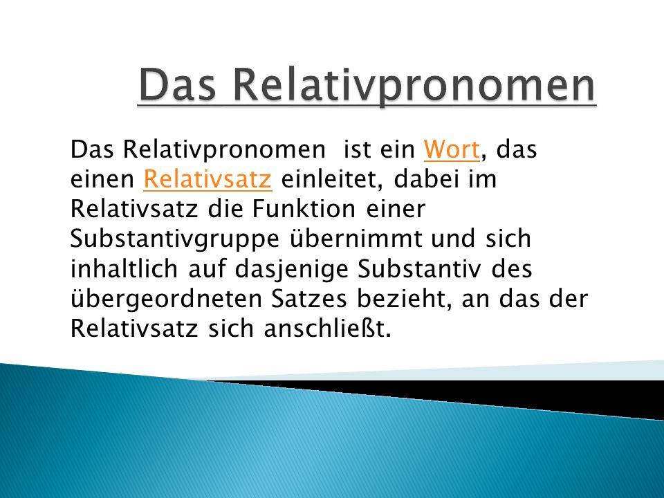 Das Relativpronomen ist ein Wort, das einen Relativsatz einleitet, dabei im Relativsatz die Funktion einer Substantivgruppe übernimmt und sich inhaltl