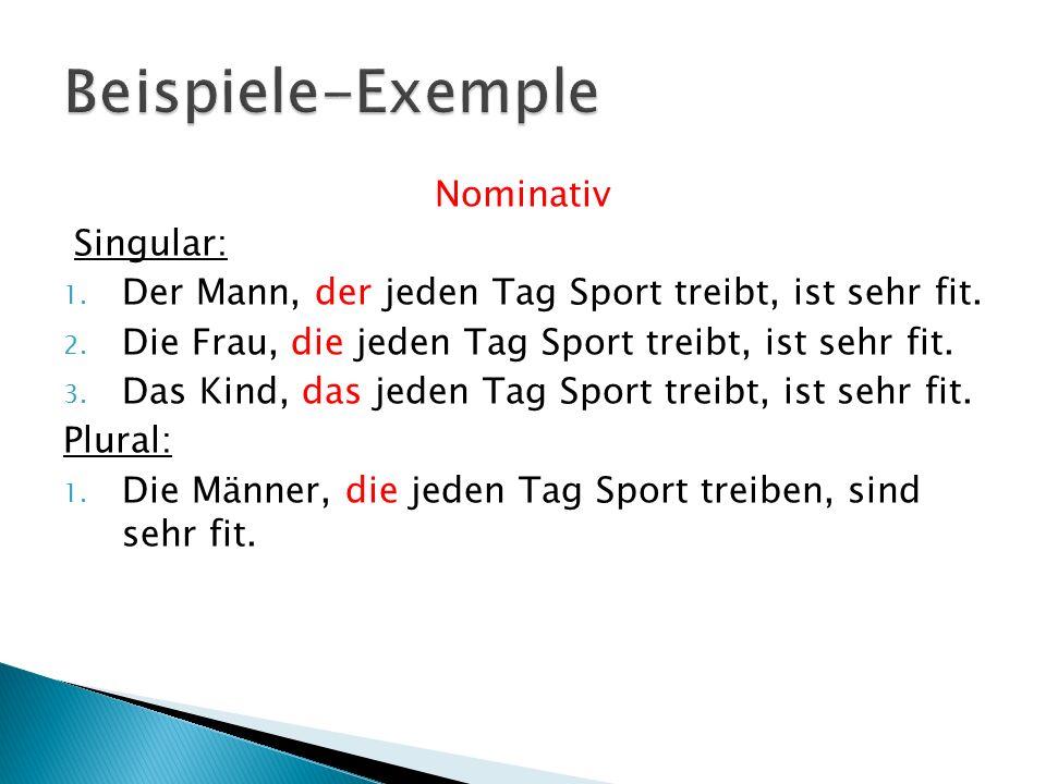 Nominativ Singular: 1. Der Mann, der jeden Tag Sport treibt, ist sehr fit. 2. Die Frau, die jeden Tag Sport treibt, ist sehr fit. 3. Das Kind, das jed